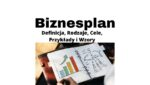 Biznesplan - definicja, przykład, rodzaje, cele i wzory biznesplanu