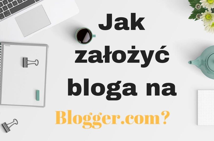 Jak założyć bloga na Blogger.com? Poradnik!