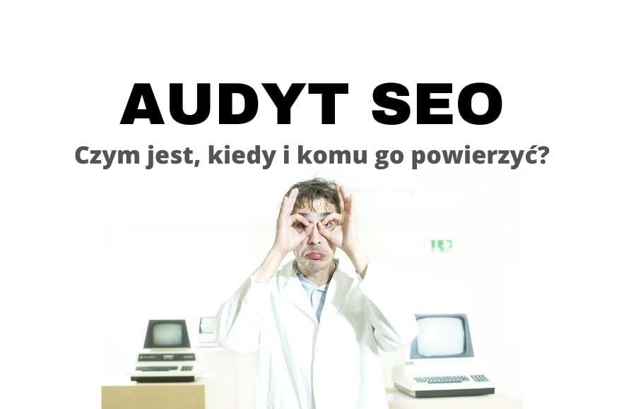 Audyt SEO on-site i off-site - czym jest, kiedy i komu go powierzyć