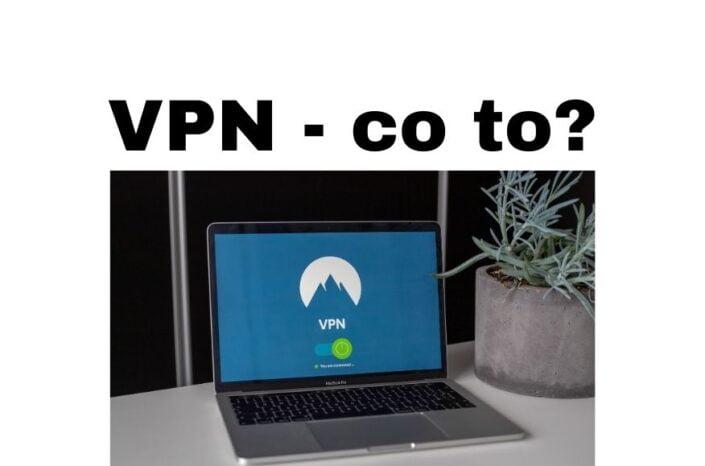 VPN co to jest? I dlaczego sieci i połączenia VPN są bezpieczniejsze?