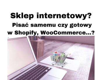 Sklep internetowy? Ale jak, pisać samemu, gotowe rozwiązania? Shopify, WooCommerce, co jeszcze?