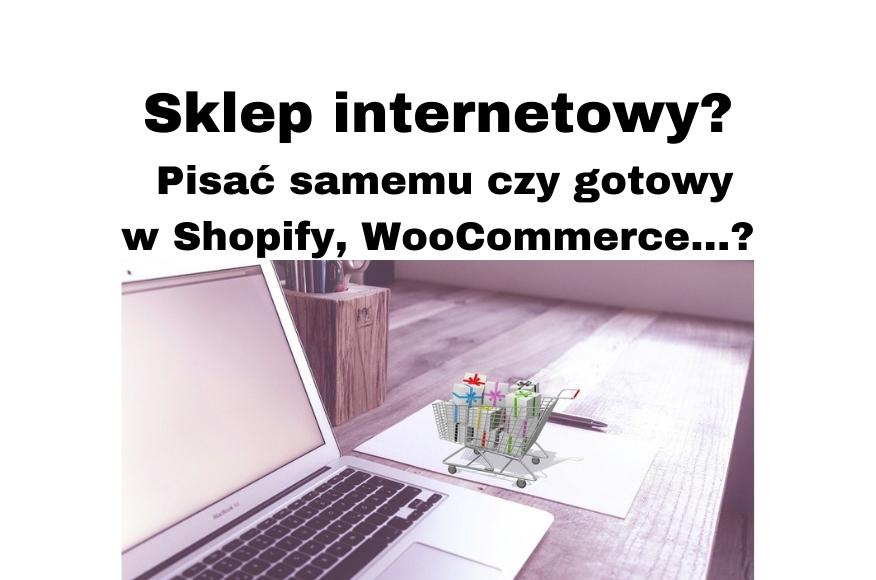 Sklep internetowy Ale jak, pisać samemu, gotowe rozwiązania Shopify, WooCommerce, co jeszcze