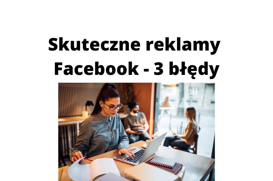 Skuteczne reklamy na Facebooku – jakich 3 głównych błędów unikać