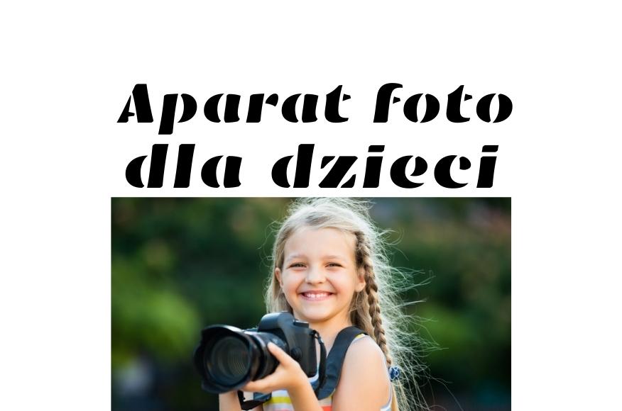 Dobry aparat fotograficzny dla dzieci – jak znaleźć odpowiedni model