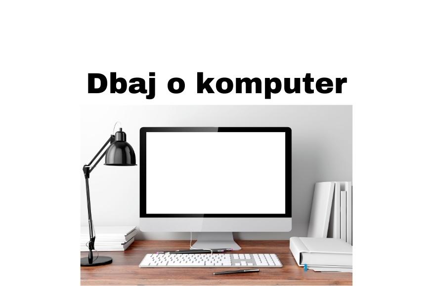 Jak dbać o komputer, jego podzespoły i przedłużyć jego żywotność