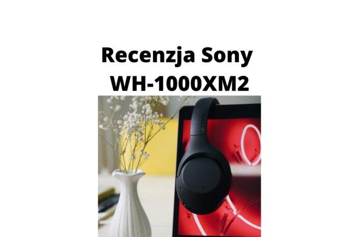 Recenzja słuchawek wygłuszających bluetooth Sony WH-1000XM2