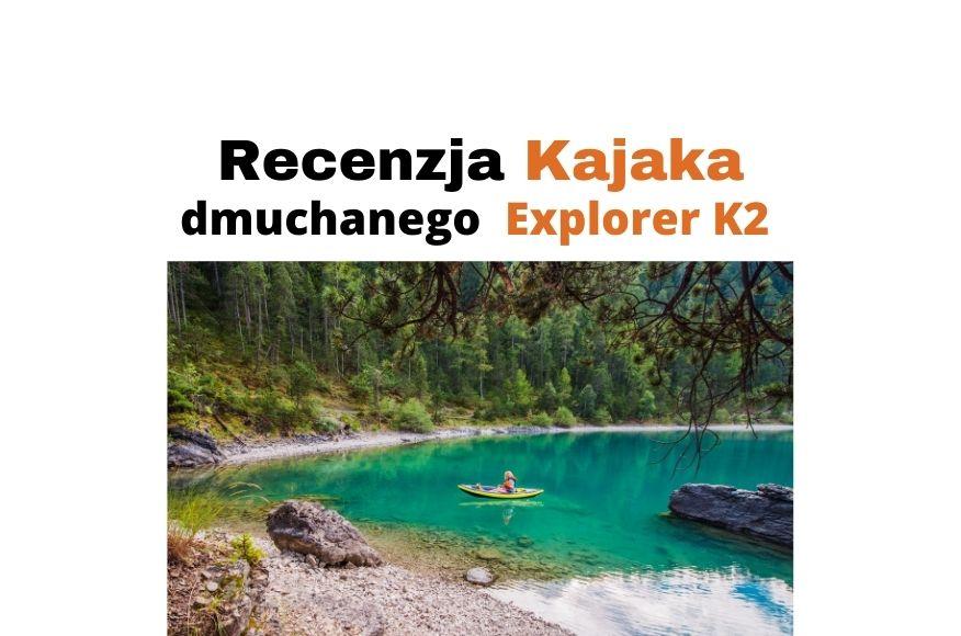 Kajak dmuchany Intex Explorer K2 dwuosobowy - recenzja i wskazówki