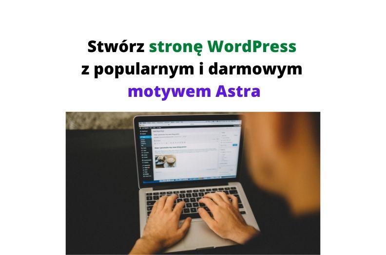 Jak stworzyć stronę WordPress z popularnym i darmowym motywem Astra