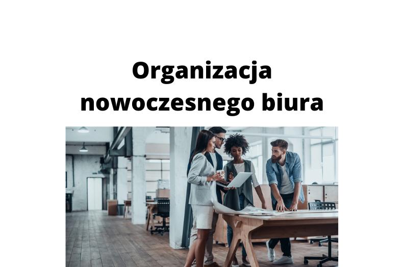 Jak zadbać o organizację nowoczesnego biura